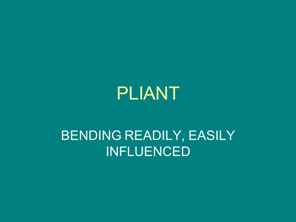 PLIANT BENDING READILY, EASILY INFLUENCED