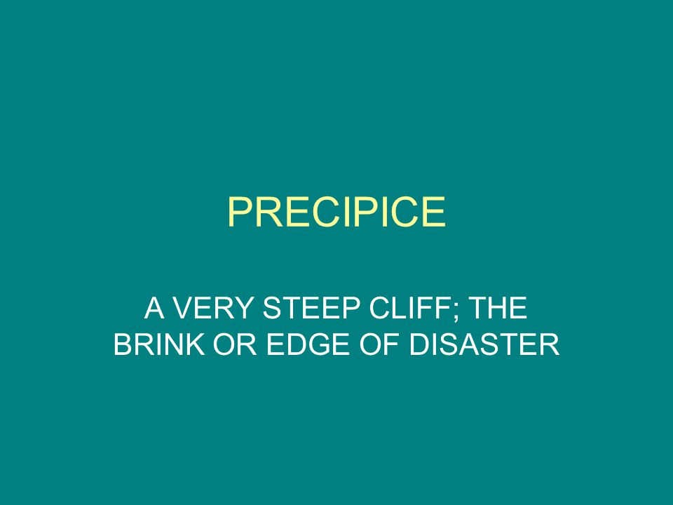PRECIPICE A VERY STEEP CLIFF; THE BRINK OR EDGE OF DISASTER
