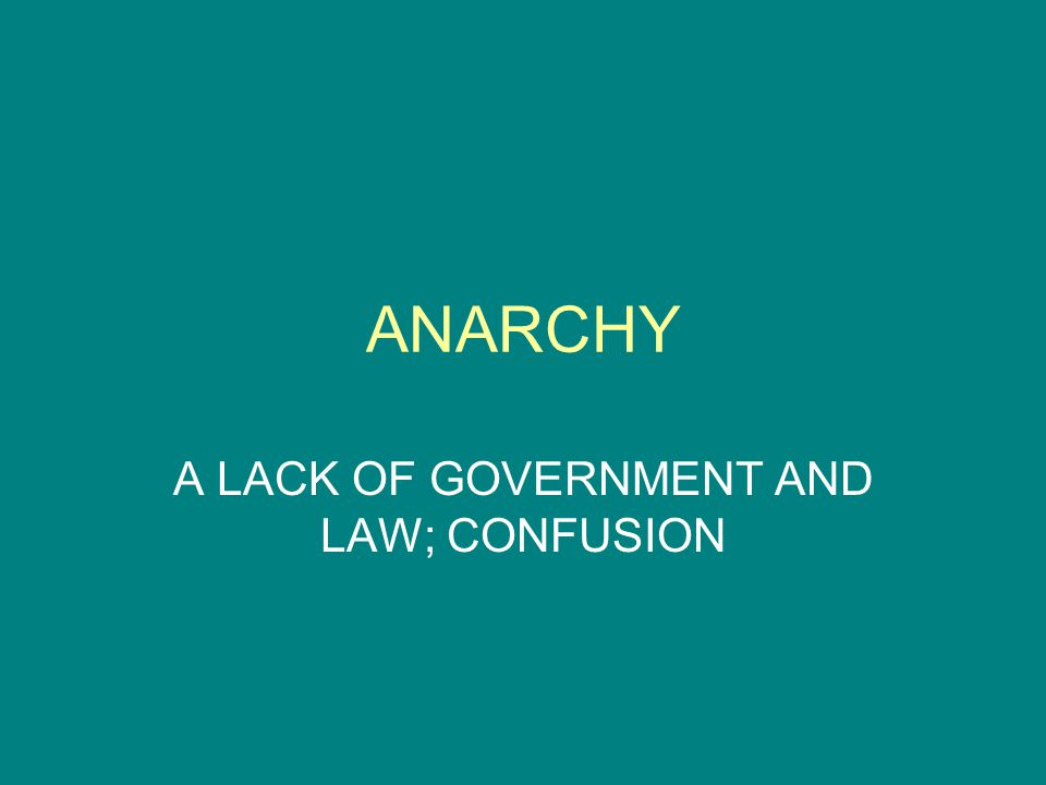 ANARCHY A LACK OF GOVERNMENT AND LAW; CONFUSION