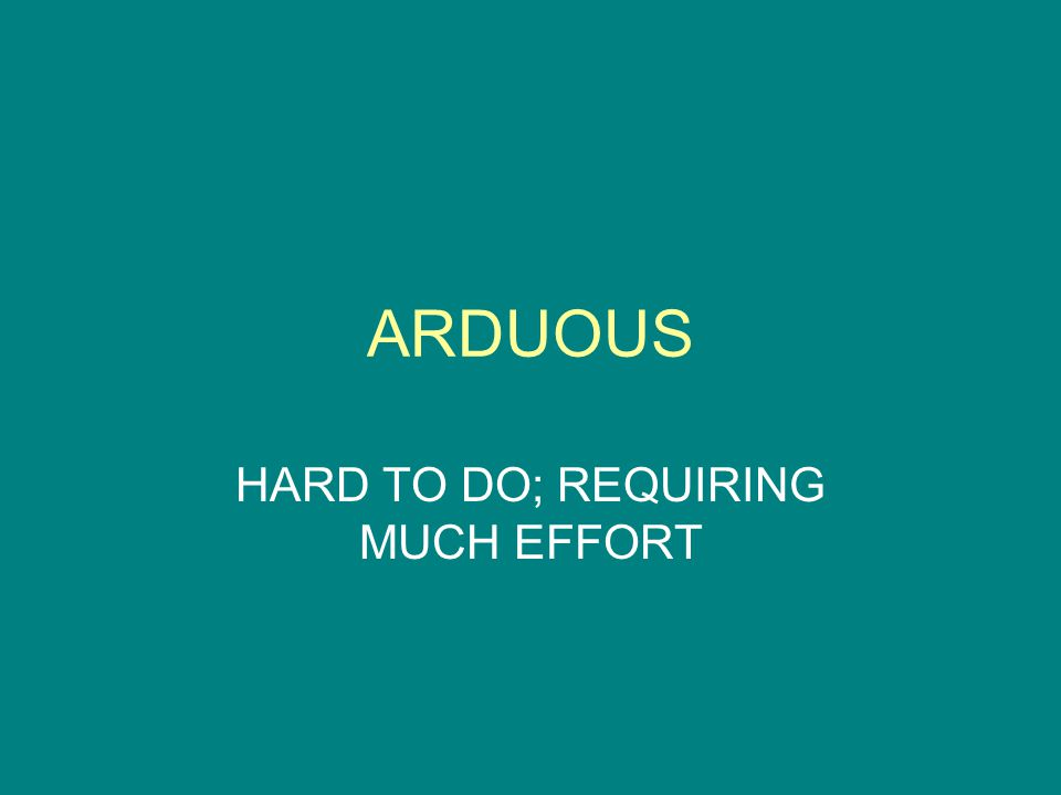 ARDUOUS HARD TO DO; REQUIRING MUCH EFFORT