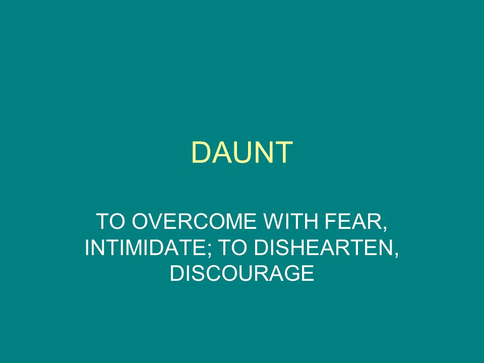 DAUNT TO OVERCOME WITH FEAR, INTIMIDATE; TO DISHEARTEN, DISCOURAGE