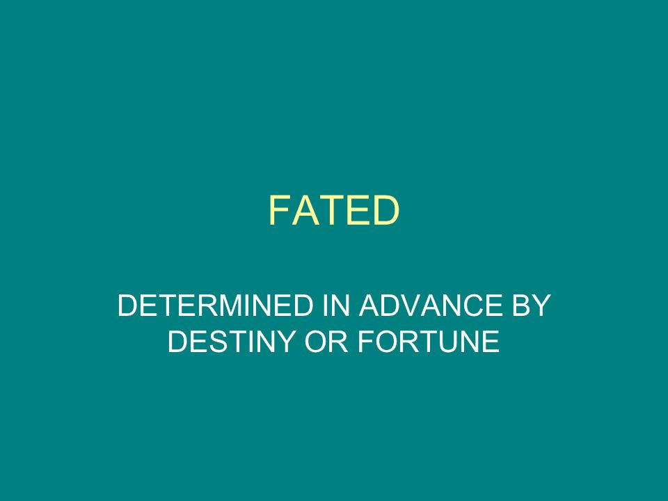 FATED DETERMINED IN ADVANCE BY DESTINY OR FORTUNE