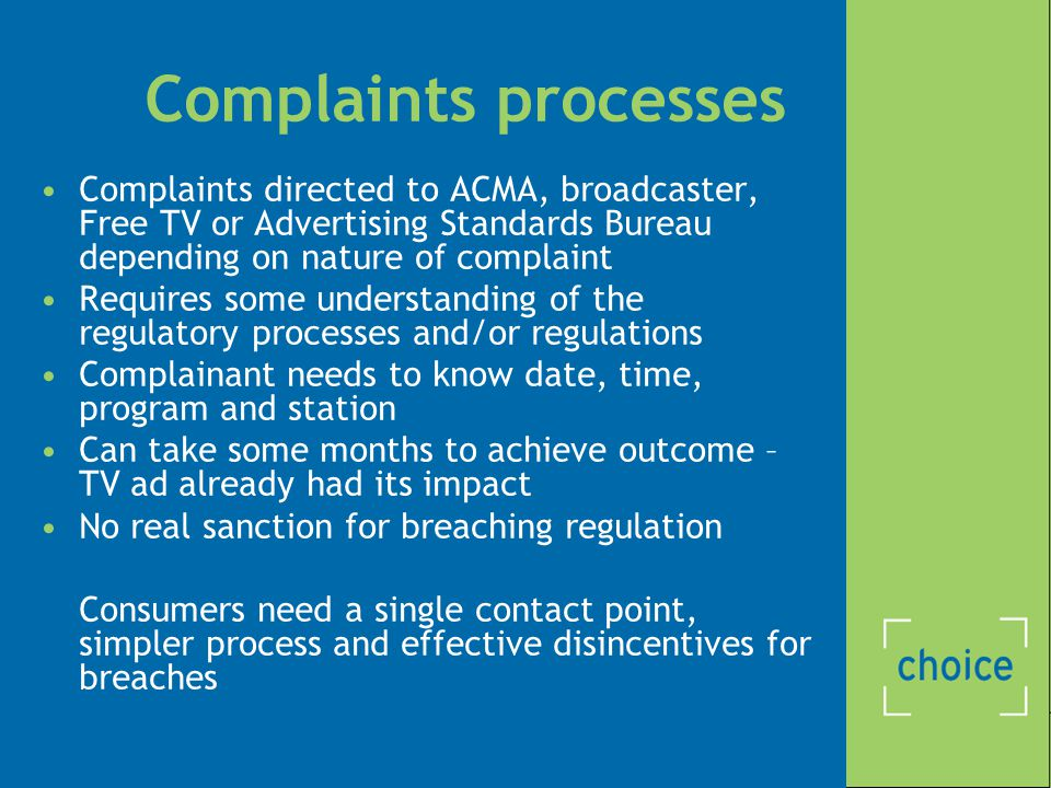 Complaints processes Complaints directed to ACMA, broadcaster, Free TV or Advertising Standards Bureau depending on nature of complaint Requires some understanding of the regulatory processes and/or regulations Complainant needs to know date, time, program and station Can take some months to achieve outcome – TV ad already had its impact No real sanction for breaching regulation Consumers need a single contact point, simpler process and effective disincentives for breaches