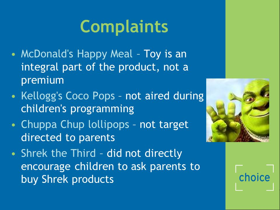 Complaints McDonald s Happy Meal – Toy is an integral part of the product, not a premium Kellogg s Coco Pops – not aired during children s programming Chuppa Chup lollipops – not target directed to parents Shrek the Third – did not directly encourage children to ask parents to buy Shrek products