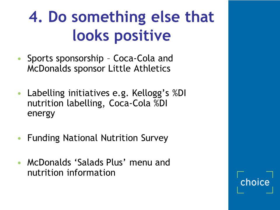 4. Do something else that looks positive Sports sponsorship – Coca-Cola and McDonalds sponsor Little Athletics Labelling initiatives e.g. Kellogg's %D