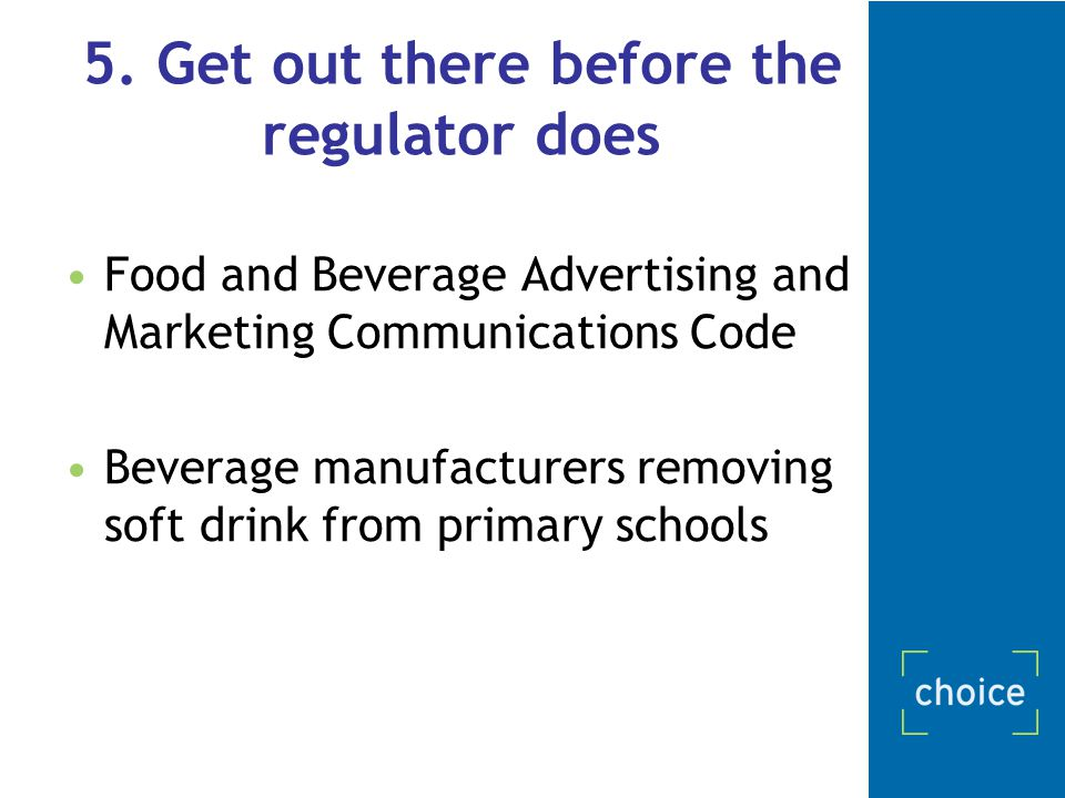 5. Get out there before the regulator does Food and Beverage Advertising and Marketing Communications Code Beverage manufacturers removing soft drink