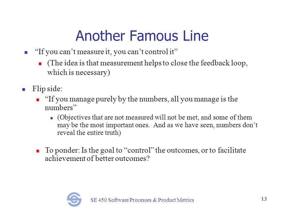 SE 450 Software Processes & Product Metrics 13 Another Famous Line If you can't measure it, you can't control it (The idea is that measurement helps to close the feedback loop, which is necessary) Flip side: If you manage purely by the numbers, all you manage is the numbers (Objectives that are not measured will not be met, and some of them may be the most important ones.