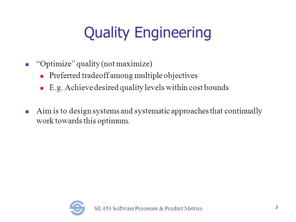 SE 450 Software Processes & Product Metrics 3 Quality Engineering Optimize quality (not maximize) Preferred tradeoff among multiple objectives E.g.