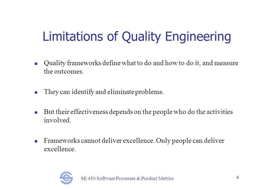 SE 450 Software Processes & Product Metrics 4 Limitations of Quality Engineering Quality frameworks define what to do and how to do it, and measure the outcomes.
