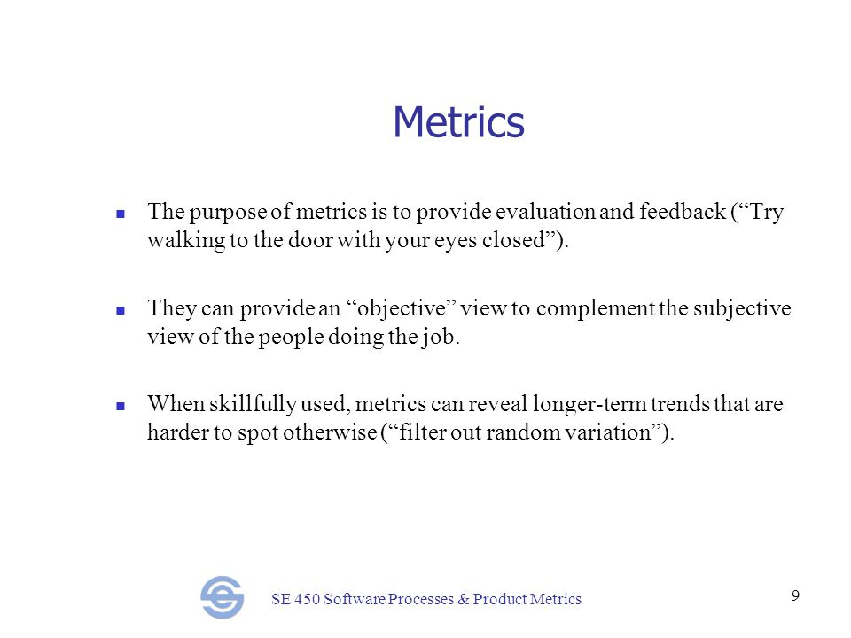 SE 450 Software Processes & Product Metrics 9 Metrics The purpose of metrics is to provide evaluation and feedback ( Try walking to the door with your eyes closed ).