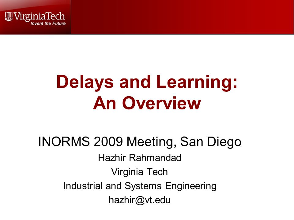 Delays and Learning: An Overview INORMS 2009 Meeting, San Diego Hazhir Rahmandad Virginia Tech Industrial and Systems Engineering hazhir@vt.edu