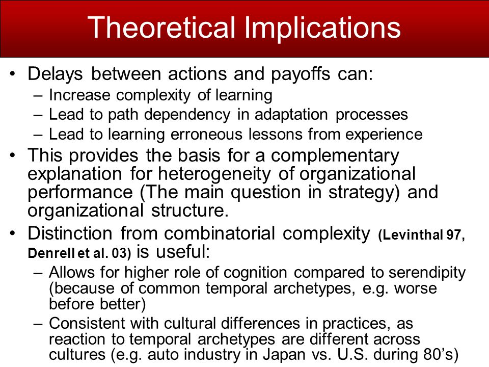 Theoretical Implications Delays between actions and payoffs can: –Increase complexity of learning –Lead to path dependency in adaptation processes –Lead to learning erroneous lessons from experience This provides the basis for a complementary explanation for heterogeneity of organizational performance (The main question in strategy) and organizational structure.
