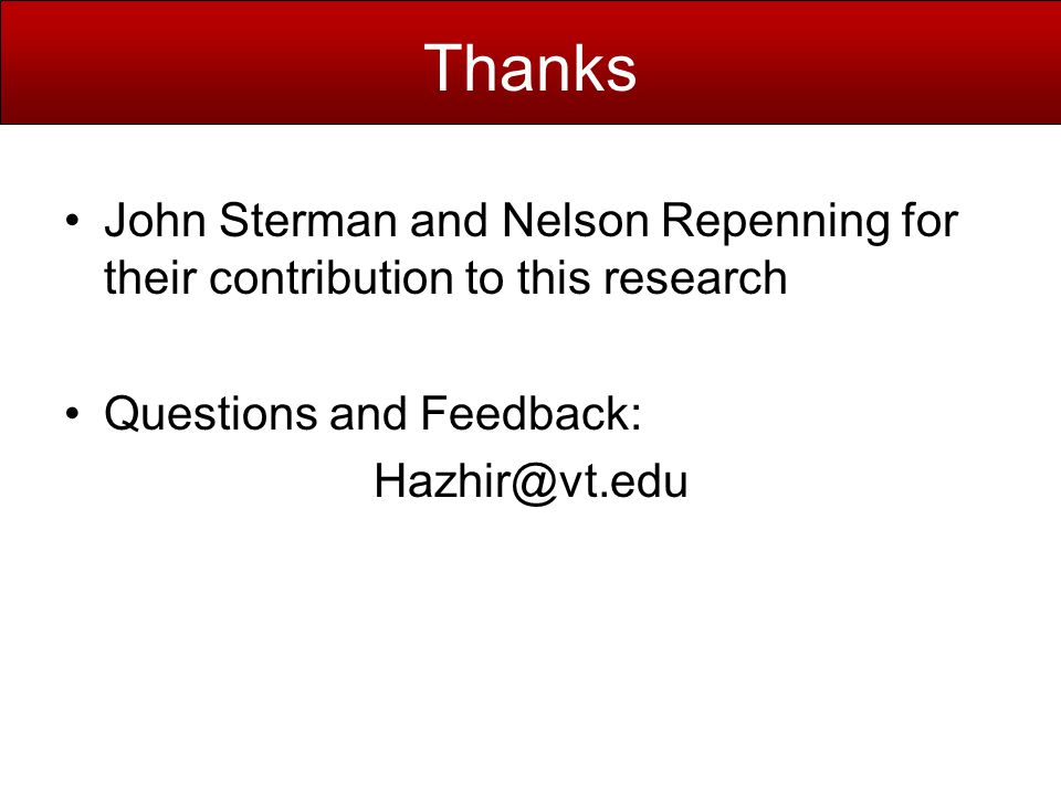 Thanks John Sterman and Nelson Repenning for their contribution to this research Questions and Feedback: Hazhir@vt.edu