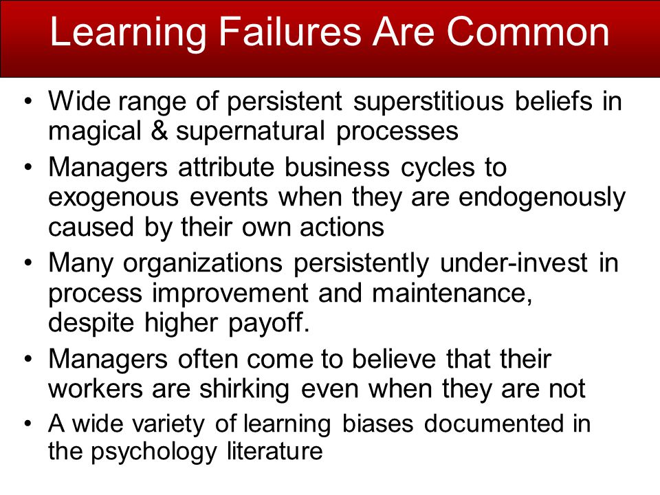 Learning Failures Are Common Wide range of persistent superstitious beliefs in magical & supernatural processes Managers attribute business cycles to exogenous events when they are endogenously caused by their own actions Many organizations persistently under-invest in process improvement and maintenance, despite higher payoff.