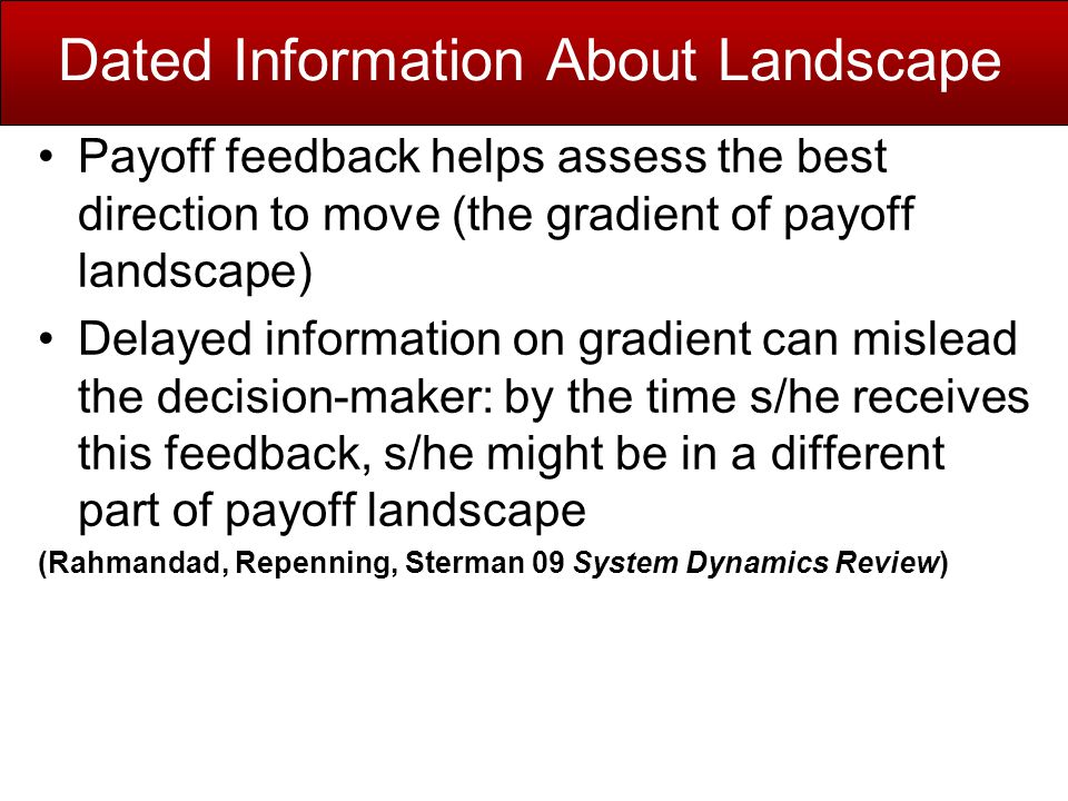 Dated Information About Landscape Payoff feedback helps assess the best direction to move (the gradient of payoff landscape) Delayed information on gradient can mislead the decision-maker: by the time s/he receives this feedback, s/he might be in a different part of payoff landscape (Rahmandad, Repenning, Sterman 09 System Dynamics Review)