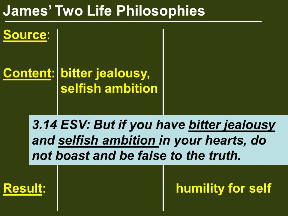 James' Two Life Philosophies Source: Content:bitter jealousy, selfish ambition Result:humility for self 3.14 ESV: But if you have bitter jealousy and selfish ambition in your hearts, do not boast and be false to the truth.