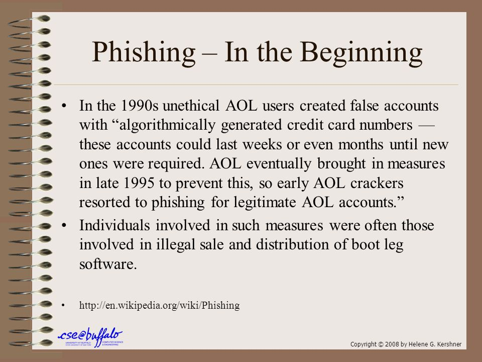 Phishing – In the Beginning In the 1990s unethical AOL users created false accounts with algorithmically generated credit card numbers — these accounts could last weeks or even months until new ones were required.