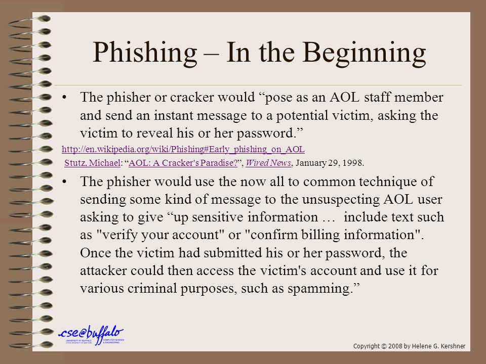 Phishing – In the Beginning The phisher or cracker would pose as an AOL staff member and send an instant message to a potential victim, asking the victim to reveal his or her password. http://en.wikipedia.org/wiki/Phishing#Early_phishing_on_AOL Stutz, Michael: AOL: A Cracker s Paradise? , Wired News, January 29, 1998.Stutz, MichaelAOL: A Cracker s Paradise?Wired News The phisher would use the now all to common technique of sending some kind of message to the unsuspecting AOL user asking to give up sensitive information … include text such as verify your account or confirm billing information .