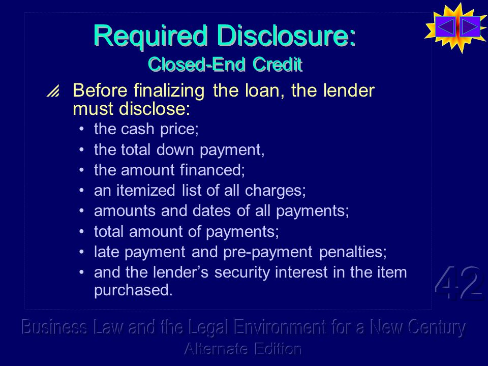 Required Disclosure: Closed-End Credit  Before finalizing the loan, the lender must disclose: the cash price; the total down payment, the amount financed; an itemized list of all charges; amounts and dates of all payments; total amount of payments; late payment and pre-payment penalties; and the lender's security interest in the item purchased.