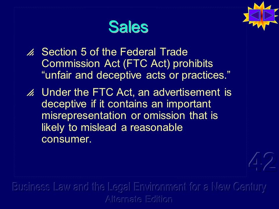 Sales  Section 5 of the Federal Trade Commission Act (FTC Act) prohibits unfair and deceptive acts or practices.  Under the FTC Act, an advertisement is deceptive if it contains an important misrepresentation or omission that is likely to mislead a reasonable consumer.