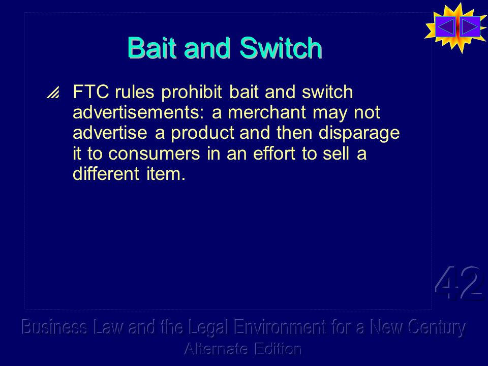 Bait and Switch  FTC rules prohibit bait and switch advertisements: a merchant may not advertise a product and then disparage it to consumers in an effort to sell a different item.