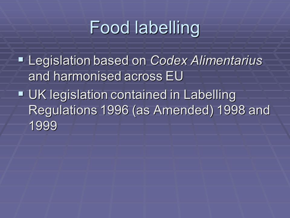 Food labelling  Legislation based on Codex Alimentarius and harmonised across EU  UK legislation contained in Labelling Regulations 1996 (as Amended) 1998 and 1999