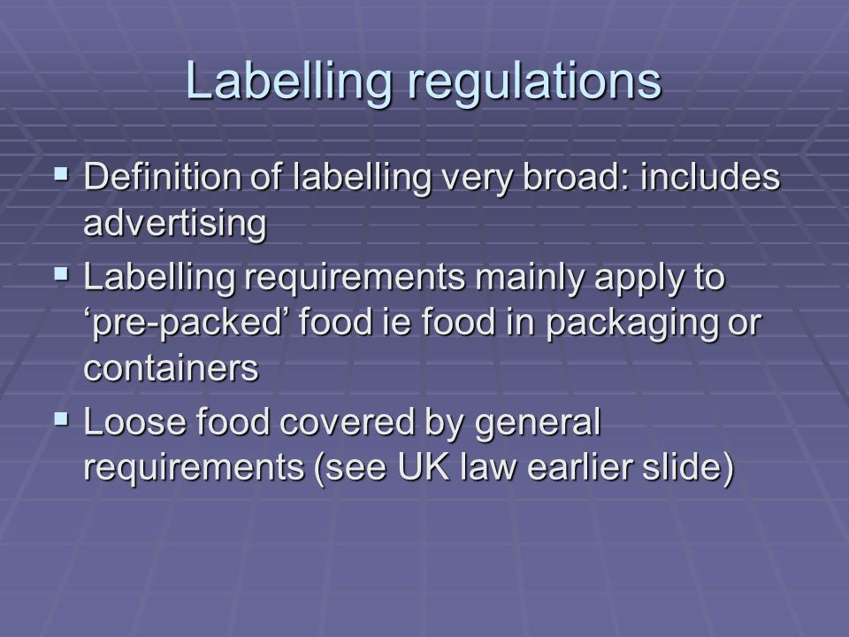 Labelling regulations  Definition of labelling very broad: includes advertising  Labelling requirements mainly apply to 'pre-packed' food ie food in
