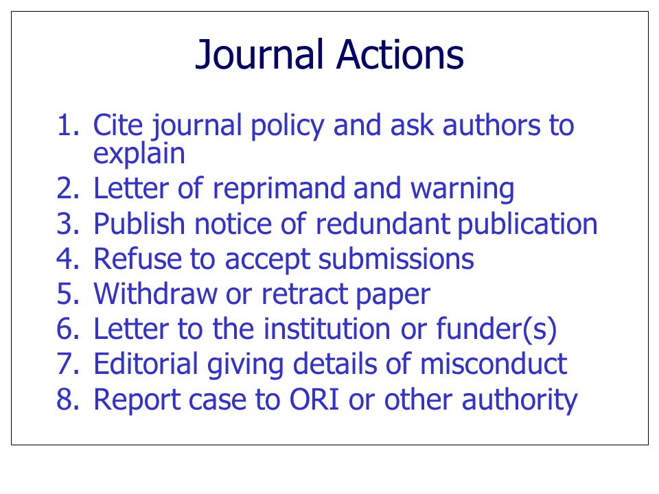 Journal Actions 1.Cite journal policy and ask authors to explain 2.Letter of reprimand and warning 3.Publish notice of redundant publication 4.Refuse to accept submissions 5.Withdraw or retract paper 6.Letter to the institution or funder(s) 7.Editorial giving details of misconduct 8.Report case to ORI or other authority
