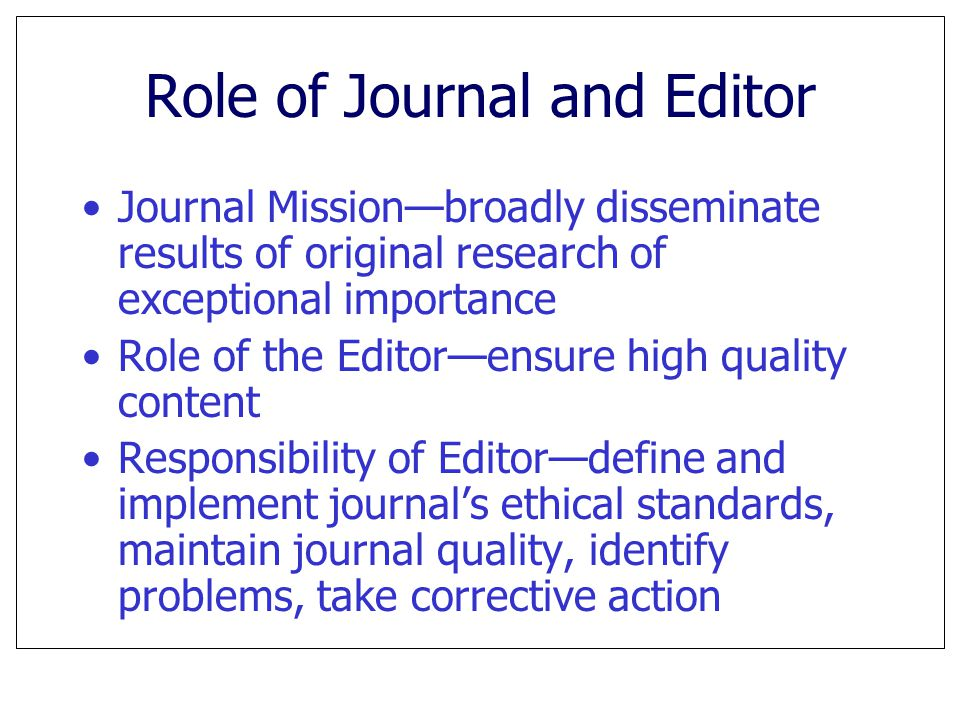 Role of Journal and Editor Journal Mission—broadly disseminate results of original research of exceptional importance Role of the Editor—ensure high q