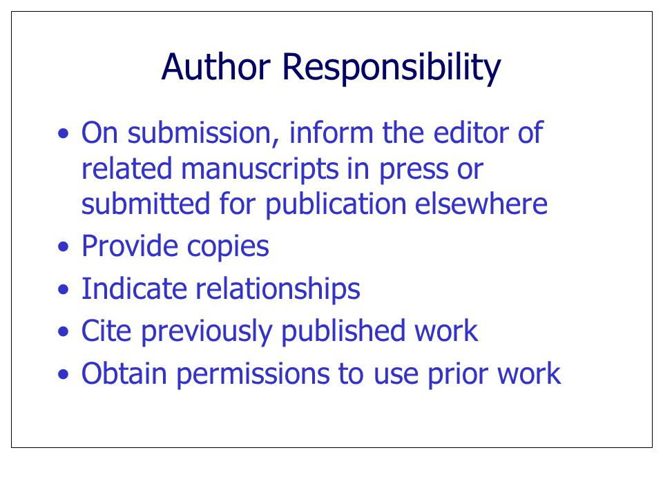 Author Responsibility On submission, inform the editor of related manuscripts in press or submitted for publication elsewhere Provide copies Indicate relationships Cite previously published work Obtain permissions to use prior work
