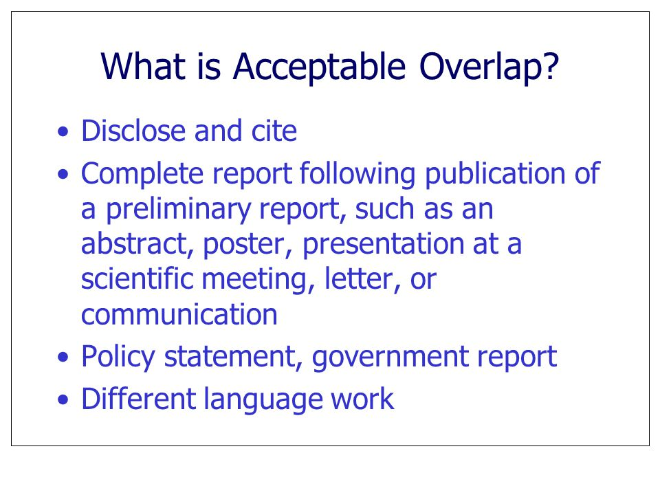 What is Acceptable Overlap? Disclose and cite Complete report following publication of a preliminary report, such as an abstract, poster, presentation