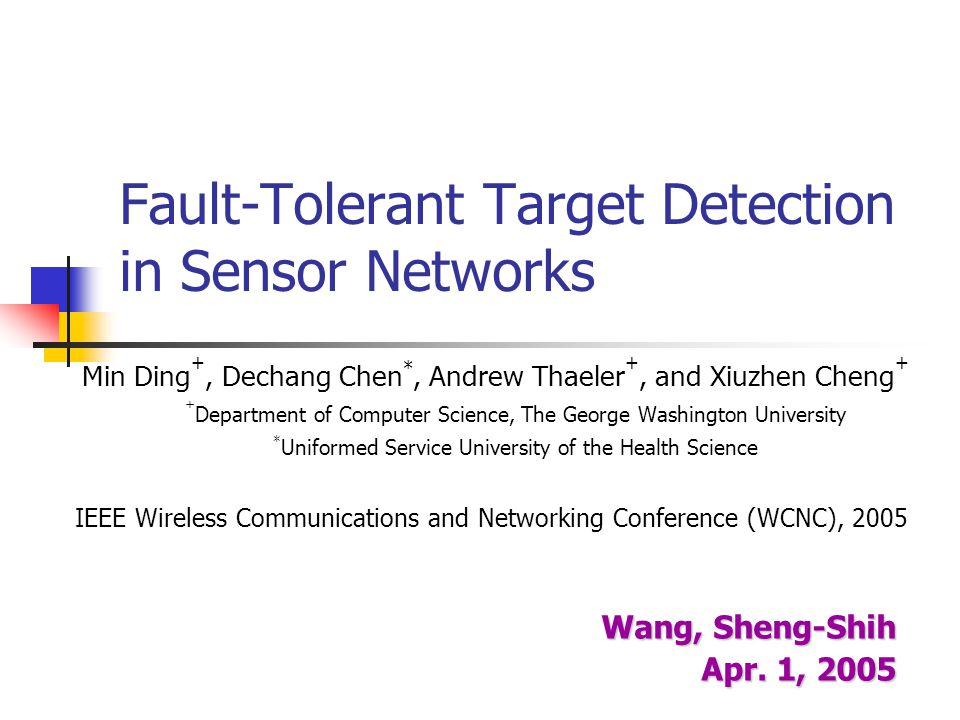 Fault-Tolerant Target Detection in Sensor Networks Min Ding +, Dechang Chen *, Andrew Thaeler +, and Xiuzhen Cheng + + Department of Computer Science,
