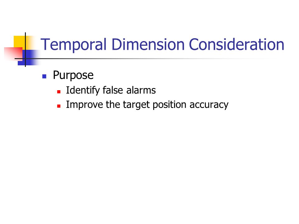 Temporal Dimension Consideration Purpose Identify false alarms Improve the target position accuracy