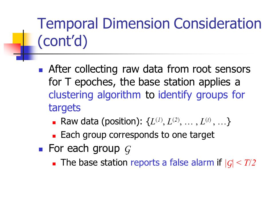 Temporal Dimension Consideration (cont'd) After collecting raw data from root sensors for T epoches, the base station applies a clustering algorithm t