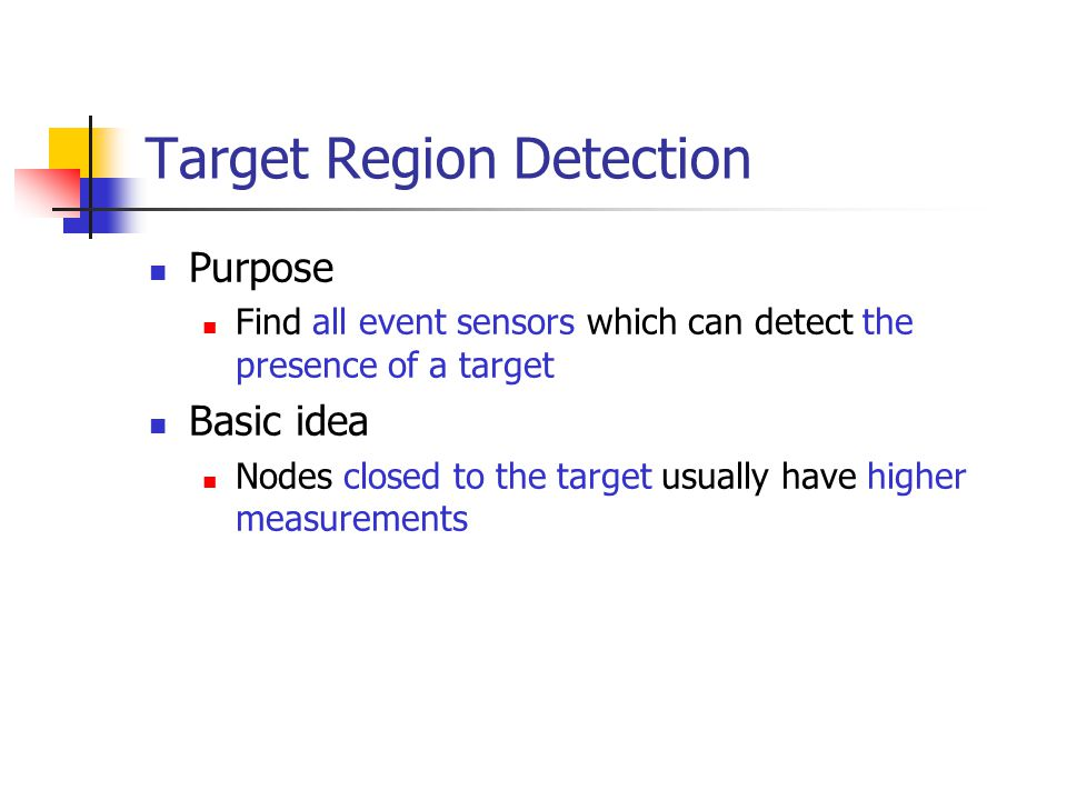 Target Region Detection Purpose Find all event sensors which can detect the presence of a target Basic idea Nodes closed to the target usually have hi