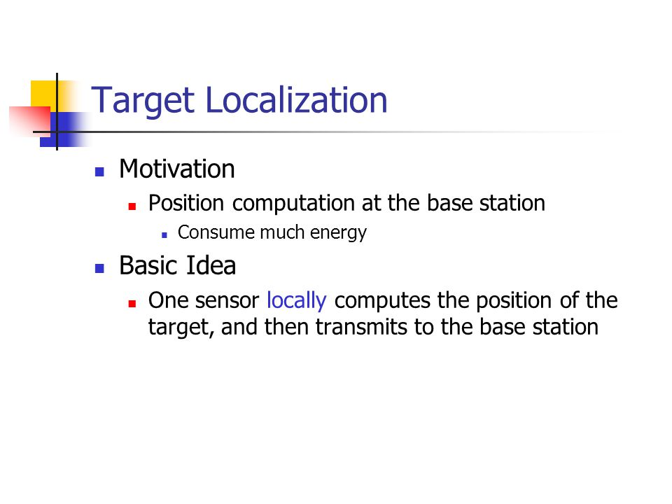 Target Localization Motivation Position computation at the base station Consume much energy Basic Idea One sensor locally computes the position of the