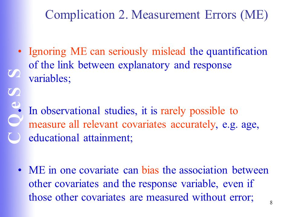 C Q e S S 8 Complication 2. Measurement Errors (ME) Ignoring ME can seriously mislead the quantification of the link between explanatory and response