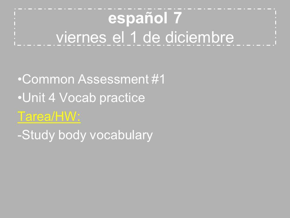 español 7 viernes el 1 de diciembre Common Assessment #1 Unit 4 Vocab practice Tarea/HW: -Study body vocabulary