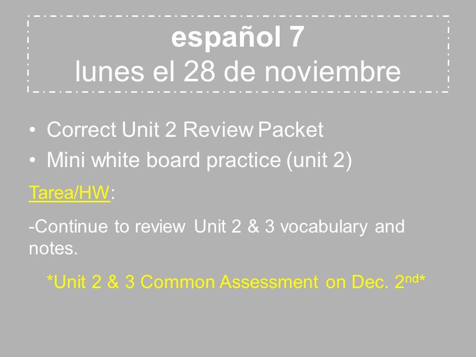 Correct Unit 2 Review Packet Mini white board practice (unit 2) español 7 lunes el 28 de noviembre Tarea/HW: -Continue to review Unit 2 & 3 vocabulary