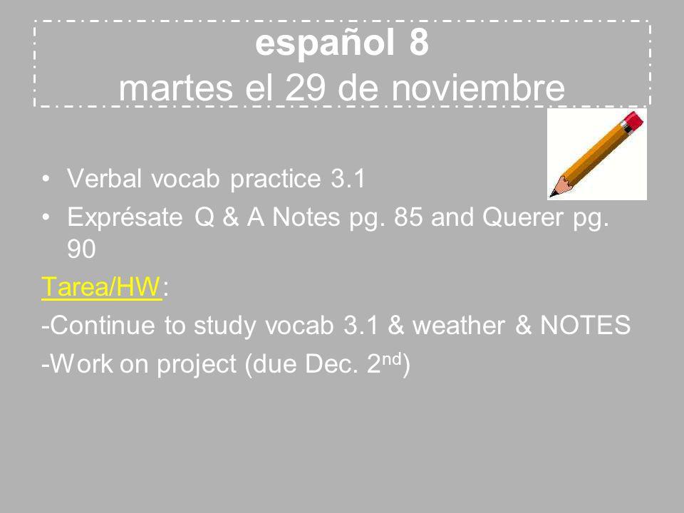 español 8 martes el 29 de noviembre Verbal vocab practice 3.1 Exprésate Q & A Notes pg. 85 and Querer pg. 90 Tarea/HW: -Continue to study vocab 3.1 &