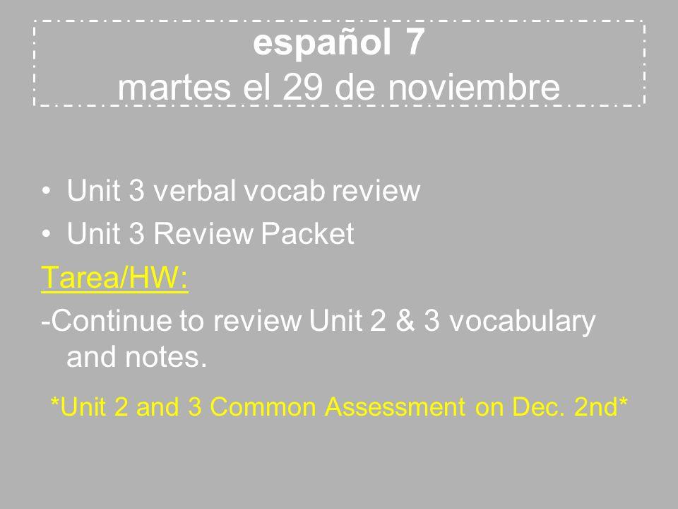 español 7 martes el 29 de noviembre Unit 3 verbal vocab review Unit 3 Review Packet Tarea/HW: -Continue to review Unit 2 & 3 vocabulary and notes. *Un