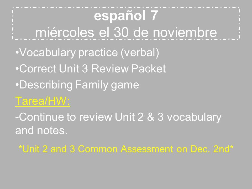español 7 miércoles el 30 de noviembre Vocabulary practice (verbal) Correct Unit 3 Review Packet Describing Family game Tarea/HW: -Continue to review