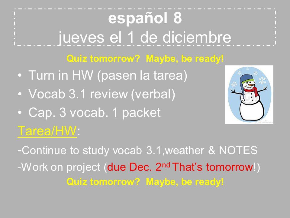 español 8 jueves el 1 de diciembre Quiz tomorrow? Maybe, be ready! Turn in HW (pasen la tarea) Vocab 3.1 review (verbal) Cap. 3 vocab. 1 packet Tarea/