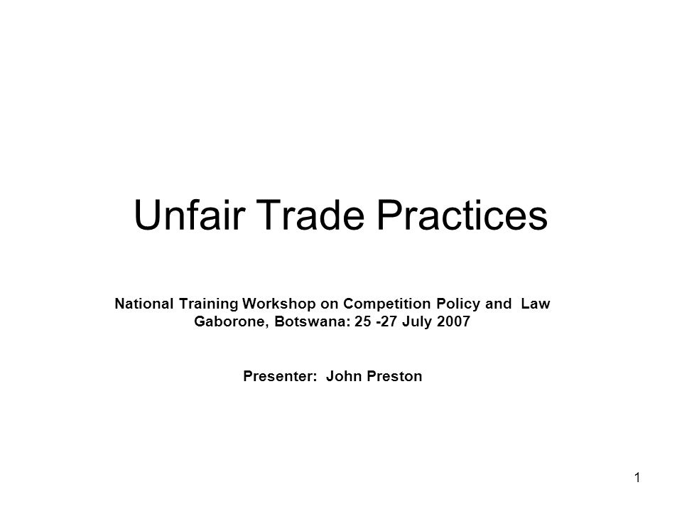 1 Unfair Trade Practices National Training Workshop on Competition Policy and Law Gaborone, Botswana: 25 -27 July 2007 Presenter: John Preston
