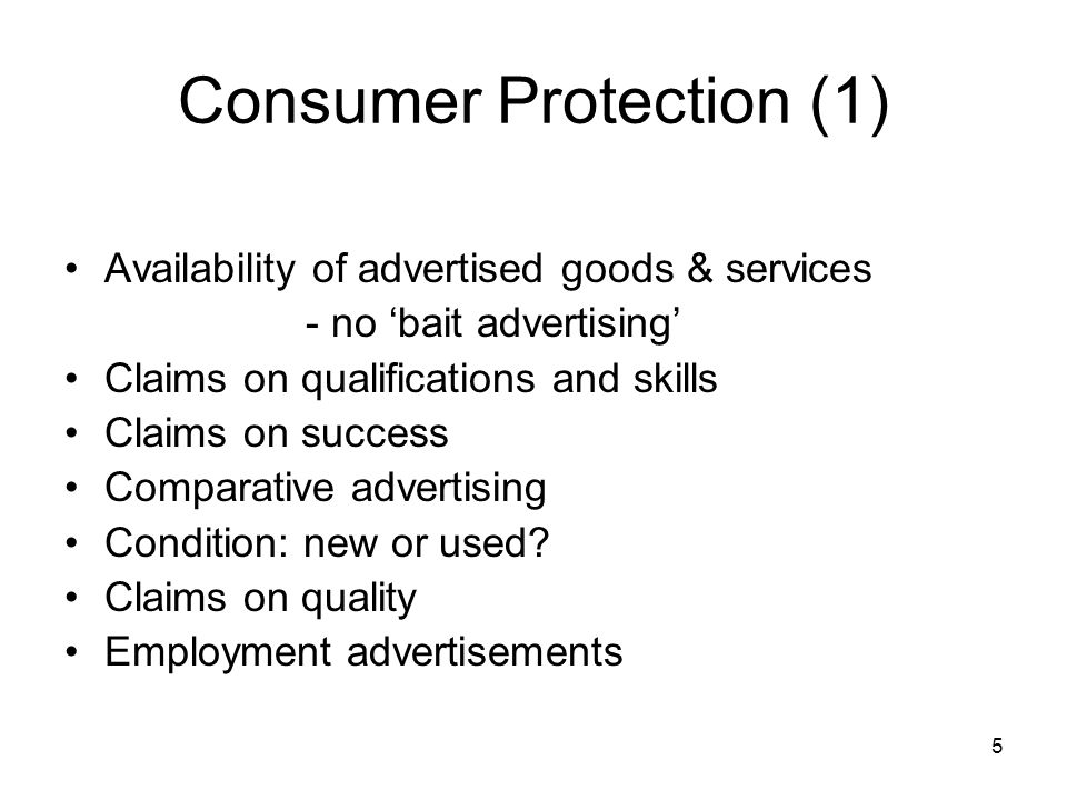 5 Consumer Protection (1) Availability of advertised goods & services - no 'bait advertising' Claims on qualifications and skills Claims on success Comparative advertising Condition: new or used.