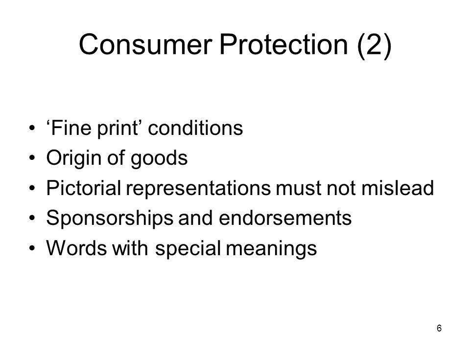 6 Consumer Protection (2) 'Fine print' conditions Origin of goods Pictorial representations must not mislead Sponsorships and endorsements Words with special meanings