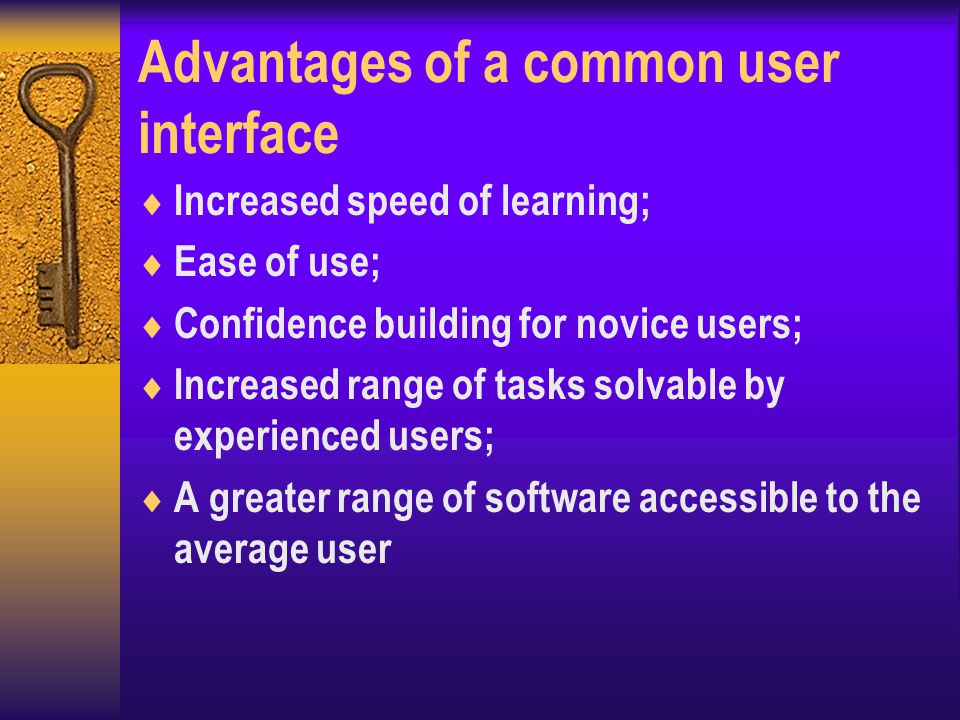 Advantages of a common user interface  Increased speed of learning;  Ease of use;  Confidence building for novice users;  Increased range of tasks solvable by experienced users;  A greater range of software accessible to the average user