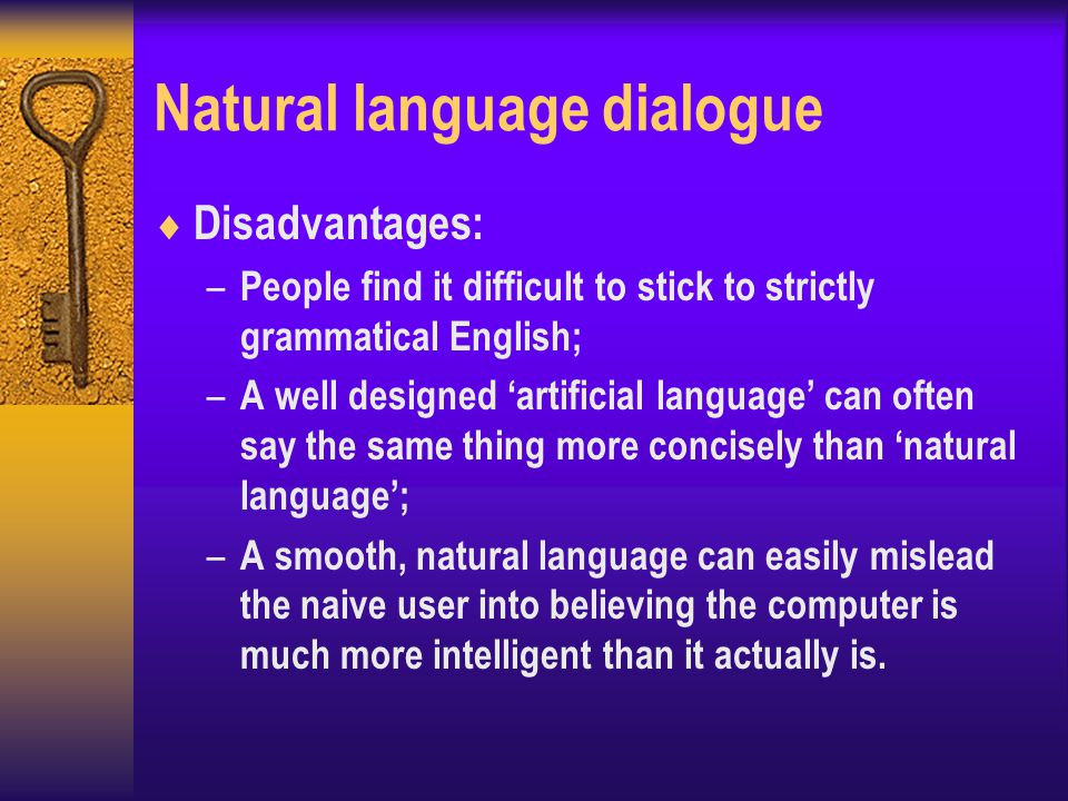 Natural language dialogue  Disadvantages: – People find it difficult to stick to strictly grammatical English; – A well designed 'artificial language' can often say the same thing more concisely than 'natural language'; – A smooth, natural language can easily mislead the naive user into believing the computer is much more intelligent than it actually is.
