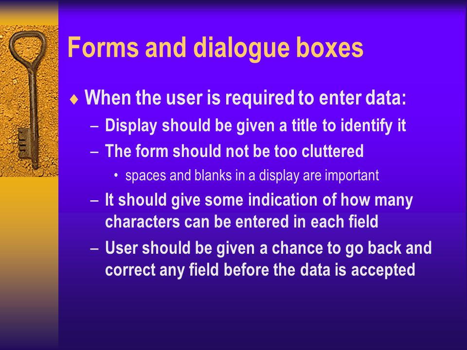 Forms and dialogue boxes  When the user is required to enter data: – Display should be given a title to identify it – The form should not be too cluttered spaces and blanks in a display are important – It should give some indication of how many characters can be entered in each field – User should be given a chance to go back and correct any field before the data is accepted