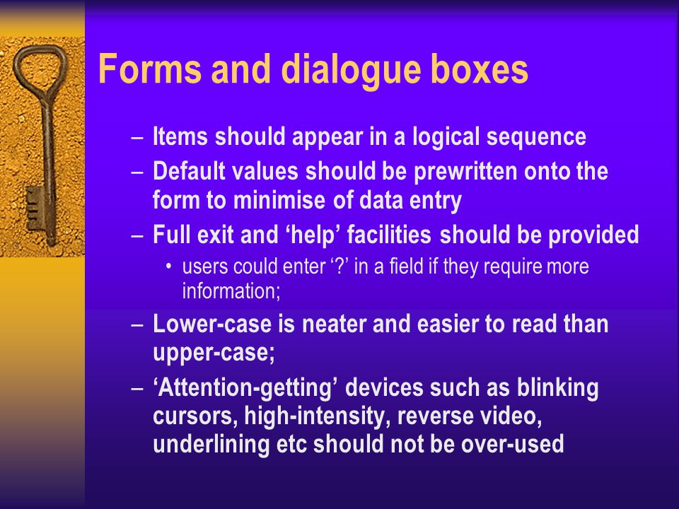 Forms and dialogue boxes – Items should appear in a logical sequence – Default values should be prewritten onto the form to minimise of data entry – Full exit and 'help' facilities should be provided users could enter '?' in a field if they require more information; – Lower-case is neater and easier to read than upper-case; – 'Attention-getting' devices such as blinking cursors, high-intensity, reverse video, underlining etc should not be over-used